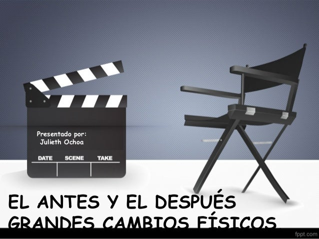 Presentado por:  Julieth Ochoa  EL ANTES Y EL DESPUÉS  GRANDES CAMBIOS FÍSICOS.
