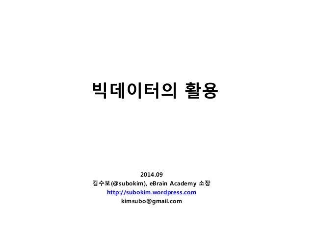 빅데이터의 활용  2014.09  김수보(@subokim), eBrain Academy 소장  http://subokim.wordpress.com  kimsubo@gmail.com