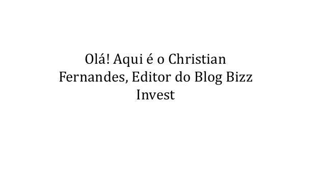 Olá! Aqui é o Christian  Fernandes, Editor do Blog Bizz  Invest