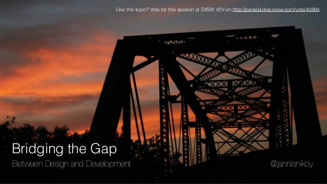 Bridging the Gap Between Design and Development @jannisnikoy Like this topic? Vote for this session at SXSW V2V on http://...