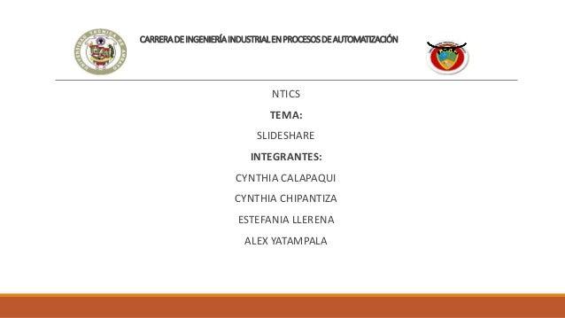 CARRERADEINGENIERÍAINDUSTRIALENPROCESOSDEAUTOMATIZACIÓN NTICS TEMA: SLIDESHARE INTEGRANTES: CYNTHIA CALAPAQUI CYNTHIA CHIP...