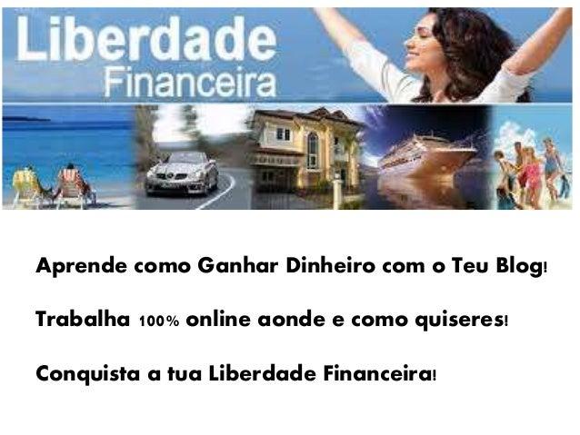 Aprende como Ganhar Dinheiro com o Teu Blog! Trabalha 100% online aonde e como quiseres! Conquista a tua Liberdade Finance...
