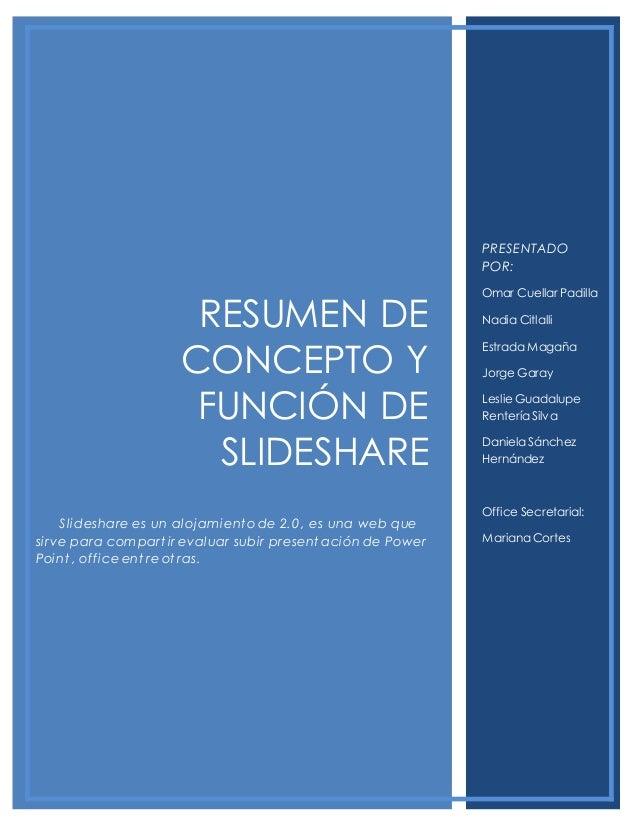 RESUMEN DE CONCEPTO Y FUNCIÓN DE SLIDESHARE Slideshare es un alojamient o de 2.0, es una web que sirve para compart ir eva...