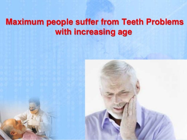 Maximum people suffer from Teeth Problems with increasing age