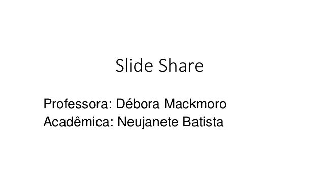 Slide Share Professora: Débora Mackmoro Acadêmica: Neujanete Batista