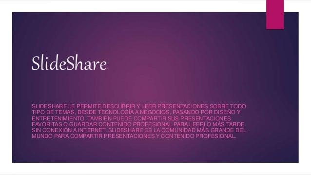 SlideShare SLIDESHARE LE PERMITE DESCUBRIR Y LEER PRESENTACIONES SOBRE TODO TIPO DE TEMAS, DESDE TECNOLOGÍA A NEGOCIOS, PA...