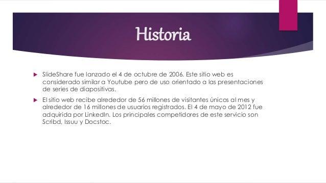 Historia  SlideShare fue lanzado el 4 de octubre de 2006. Este sitio web es considerado similar a Youtube pero de uso ori...