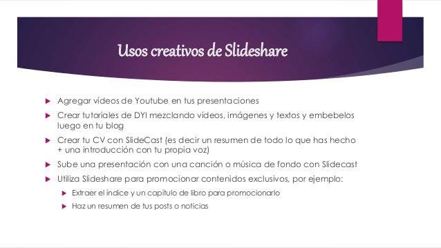 Usos creativos de Slideshare  Agregar vídeos de Youtube en tus presentaciones  Crear tutoriales de DYI mezclando vídeos,...