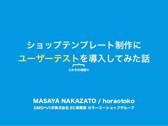 ショップテンプレート制作に ユーザーテストを導入してみた話 {とかその他諸々 GMOペパボ株式会社 EC事業部 カラーミーショップグループ MASAYA NAKAZATO / horaotoko