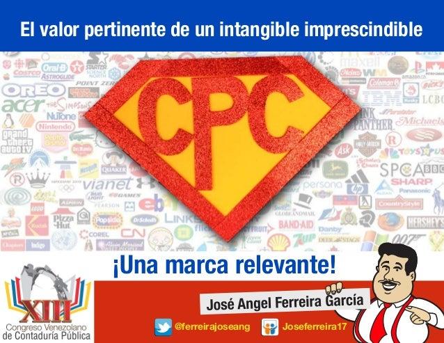 El valor pertinente de un intangible imprescindible ¡Una marca relevante! @ferreirajoseang Joseferreira17 C.P.C. Nº 11.794