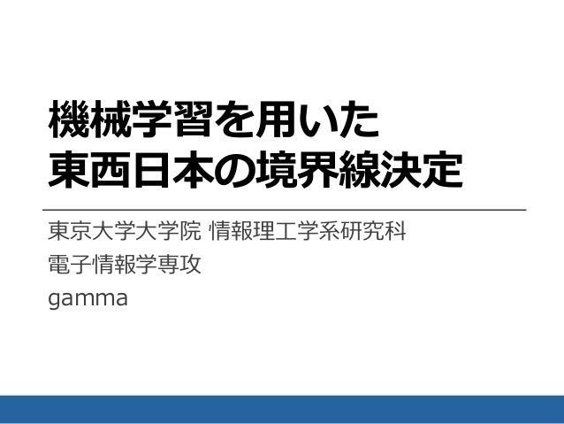 機械学習を用いた 東西日本の境界線決定 東京大学大学院 情報理工学系研究科 電子情報学専攻 gamma