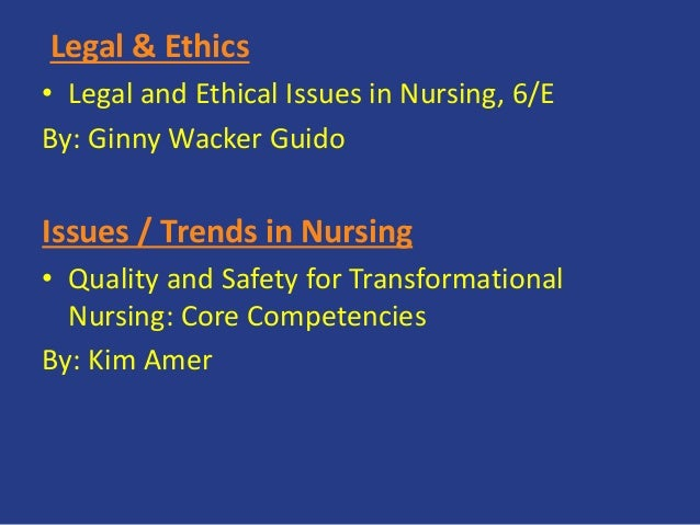 Legal & Ethics • Legal and Ethical Issues in Nursing, 6/E By: Ginny Wacker Guido Issues / Trends in Nursing • Quality and ...