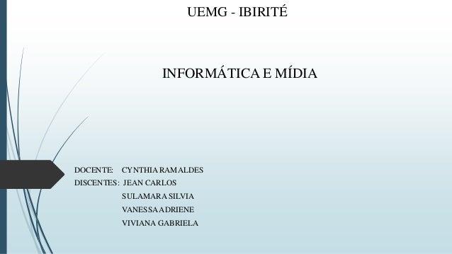 UEMG - IBIRITÉ INFORMÁTICA E MÍDIA DOCENTE: CYNTHIA RAMALDES DISCENTES: JEAN CARLOS SULAMARA SILVIA VANESSAADRIENE VIVIANA...