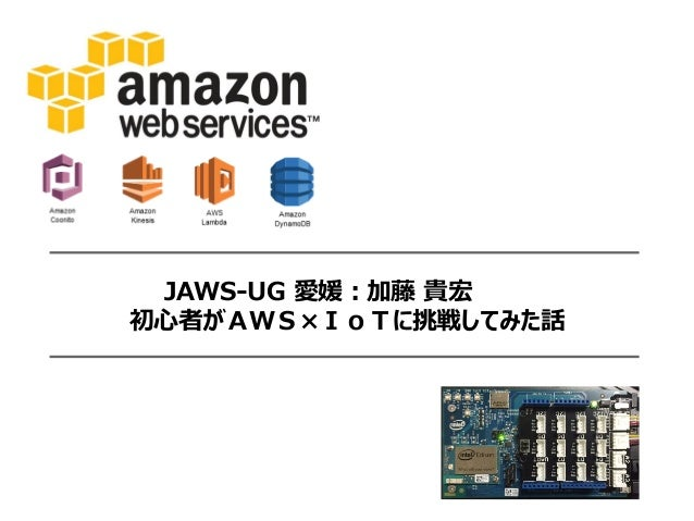 JAWS-UG 愛媛:加藤 貴宏 初心者がAWS×IoTに挑戦してみた話