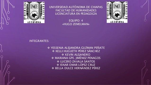 UNIVERSIDAD AUTÓNOMA DE CHIAPAS FACULTAD DE HUMANIDADES LICENCIATURA EN PEDAGOGÍA EQUIPO: 4 «HUGO ZEMELMAN» INTEGRANTES: ...