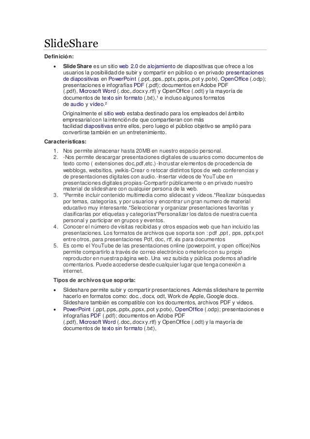 SlideShare Definición:  SlideShare es un sitio web 2.0 de alojamiento de diapositivas que ofrece a los usuarios la posibi...