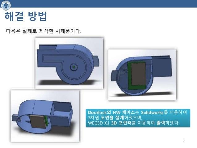 해결 방법 다음은 실제로 제작한 시제품이다. 8 앞 뒤 Doorlock의 HW 케이스는 Solidworks를 이용하여 3차원 도면을 설계하였으며, WEG3D X1 3D 프린터를 이용하여 출력하였다.