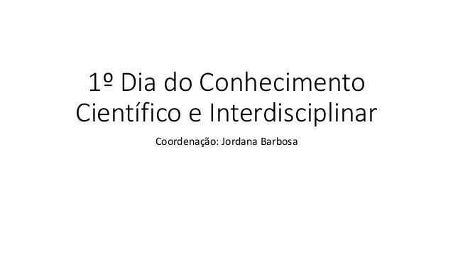 1º Dia do Conhecimento Científico e Interdisciplinar Coordenação: Jordana Barbosa