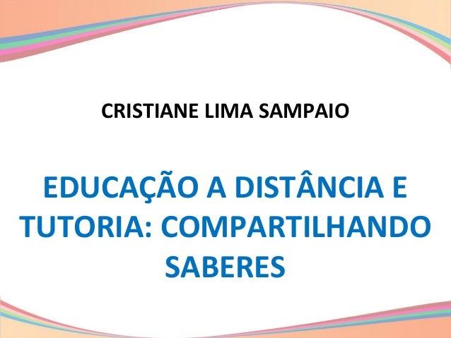 CRISTIANE LIMA SAMPAIO EDUCAÇÃO A DISTÂNCIA E TUTORIA: COMPARTILHANDO SABERES