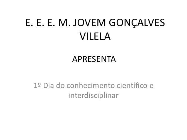 E. E. E. M. JOVEM GONÇALVES VILELA 1º Dia do conhecimento científico e interdisciplinar APRESENTA