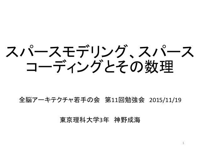 スパースモデリング、スパース コーディングとその数理 全脳アーキテクチャ若手の会 第11回勉強会 2015/11/19 東京理科大学3年 神野成海 1