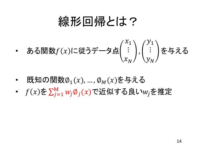 線形回帰とは? • ある関数𝑓 𝑥 に従うデータ点 𝑥1 ⋮ 𝑥 𝑁 , 𝑦1 ⋮ 𝑦 𝑁 を与える • 既知の関数∅1(𝑥), … , ∅ 𝑀(𝑥)を与える • 𝑓 𝑥 を 𝑗=1 M 𝑤𝑗∅ 𝑗(𝑥)で近似する良い𝑤𝑗を推定 14