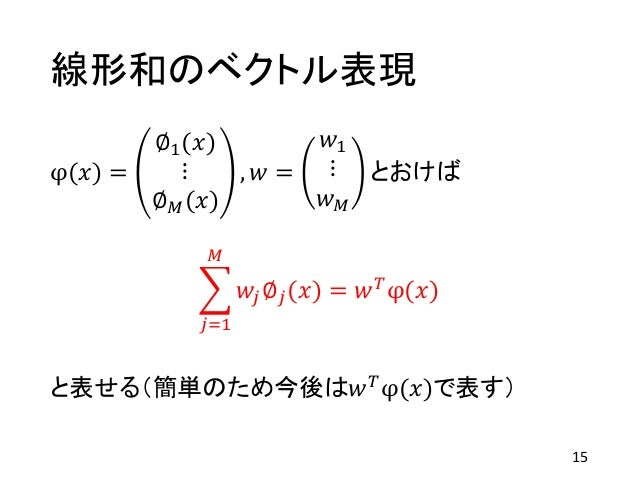 線形和のベクトル表現 φ(𝑥) = ∅1(𝑥) ⋮ ∅ 𝑀(𝑥) , 𝑤 = 𝑤1 ⋮ 𝑤 𝑀 とおけば 𝑗=1 𝑀 𝑤𝑗∅ 𝑗(𝑥) = 𝑤 𝑇φ(𝑥) と表せる(簡単のため今後は𝑤 𝑇φ(𝑥)で表す) 15