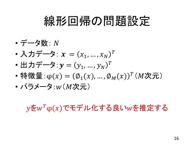 線形回帰の問題設定 • データ数: 𝑁 • 入力データ: 𝒙 = 𝑥1, … , 𝑥 𝑁 𝑇 • 出力データ:𝒚 = 𝑦1, … , 𝑦 𝑁 𝑇 • 特徴量:φ(𝑥) = ∅1(𝑥), … , ∅ 𝑀(𝑥) 𝑇(𝑀次元) • パラメータ:𝑤(𝑀...