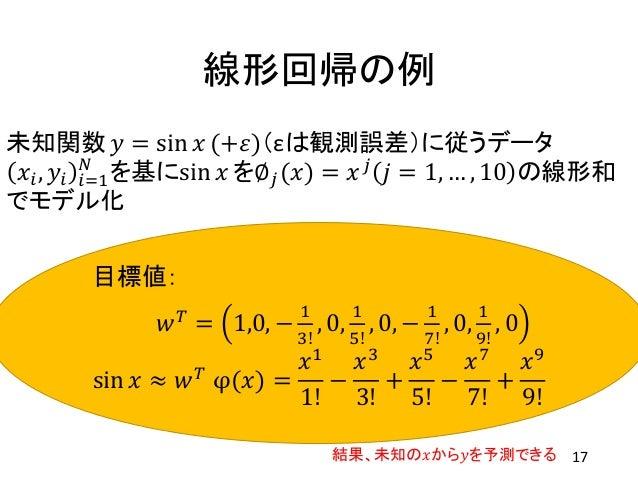 線形回帰の例 未知関数 𝑦 = sin 𝑥 (+𝜀)(εは観測誤差)に従うデータ 𝑥𝑖, 𝑦𝑖 𝑖=1 𝑁 を基にsin 𝑥 を∅ 𝑗(𝑥) = 𝑥 𝑗 𝑗 = 1, … , 10 の線形和 でモデル化 目標値: 𝑤 𝑇 = 1,0, − 1 ...