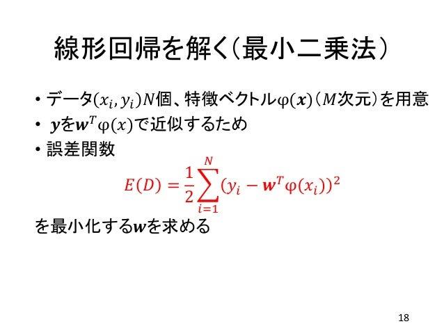 線形回帰を解く(最小二乗法) • データ 𝑥𝑖, 𝑦𝑖 𝑁個、特徴ベクトルφ(𝒙)(𝑀次元)を用意 • 𝒚を𝒘 𝑇 φ(𝑥)で近似するため • 誤差関数 𝐸 𝐷 = 1 2 𝑖=1 𝑁 𝑦𝑖 − 𝒘 𝑇 φ(𝑥𝑖) 2 を最小化する𝒘を求める ...