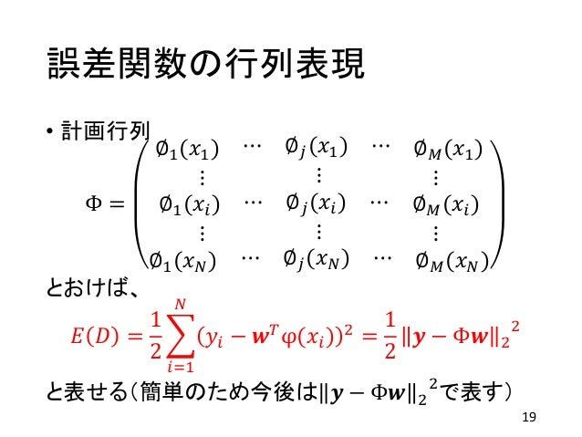 誤差関数の行列表現 • 計画行列 Φ = ∅1(𝑥1) ⋯ ∅ 𝑗(𝑥1) ⋯ ∅ 𝑀(𝑥1) ⋮ ⋮ ⋮ ∅1(𝑥𝑖) ⋯ ∅ 𝑗(𝑥𝑖) ⋯ ∅ 𝑀(𝑥𝑖) ⋮ ⋮ ⋮ ∅1(𝑥 𝑁) ⋯ ∅ 𝑗(𝑥 𝑁) ⋯ ∅ 𝑀(𝑥 𝑁) とおけば、...