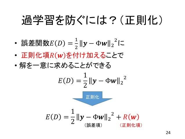 過学習を防ぐには?(正則化) • 誤差関数𝐸 𝐷 = 1 2 𝒚 − Φ𝒘 2 2 に • 正則化項𝑅 𝒘 を付け加えることで • 解を一意に求めることができる 24 (誤差項) (正則化項) 𝐸 𝐷 = 1 2 𝒚 − Φ𝒘 2 2 𝐸 𝐷 ...