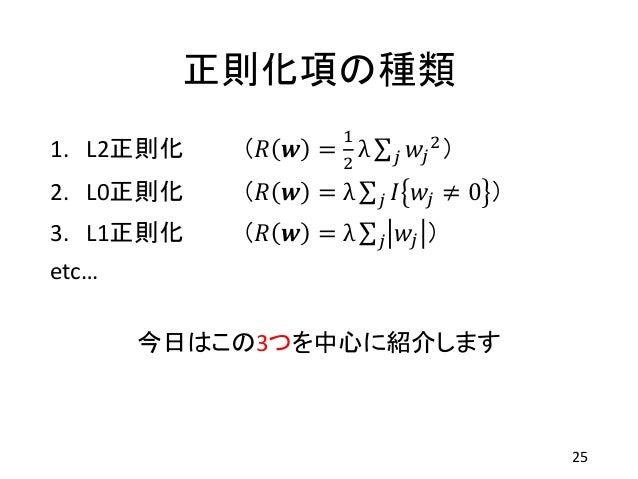 正則化項の種類 1. L2正則化 (𝑅 𝒘 = 1 2 λ 𝑗 𝑤𝑗 2) 2. L0正則化 (𝑅 𝒘 = λ 𝑗 𝐼 𝑤𝑗 ≠ 0 ) 3. L1正則化 (𝑅 𝒘 = λ 𝑗 𝑤𝑗 ) etc… 今日はこの3つを中心に紹介します 25