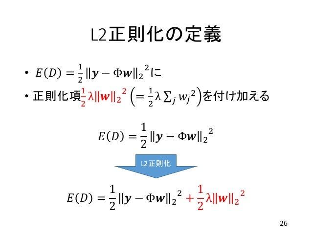 L2正則化の定義 • 𝐸 𝐷 = 1 2 𝒚 − Φ𝒘 2 2 に • 正則化項 1 2 λ 𝒘 2 2 = 1 2 λ 𝑗 𝑤𝑗 2 を付け加える 26 𝐸 𝐷 = 1 2 𝒚 − Φ𝒘 2 2 𝐸 𝐷 = 1 2 𝒚 − Φ𝒘 2 2 + ...