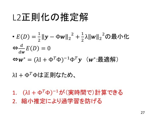 L2正則化の推定解 • 𝐸 𝐷 = 1 2 𝒚 − Φ𝒘 2 2 + 1 2 λ 𝒘 2 2 の最小化 ⇔ 𝑑 𝑑𝒘 𝐸 𝐷 = 0 ⇔𝒘∗ = (λI + Φ 𝑇Φ)−1Φ 𝑇 𝒚 (𝒘∗:最適解) λI + Φ 𝑇 Φは正則なため、 1. ...
