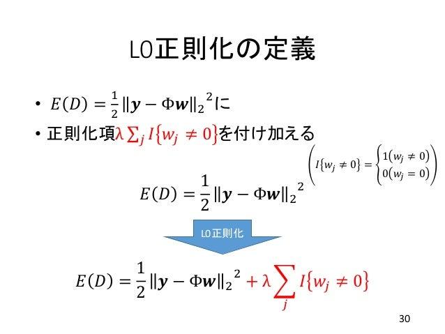 L0正則化の定義 • 𝐸 𝐷 = 1 2 𝒚 − Φ𝒘 2 2 に • 正則化項λ 𝑗 𝐼 𝑤𝑗 ≠ 0 を付け加える 𝐼 𝑤𝑗 ≠ 0 = 1 𝑤𝑗 ≠ 0 0 𝑤𝑗 = 0 𝐸 𝐷 = 1 2 𝒚 − Φ𝒘 2 2 𝐸 𝐷 = 1 2 𝒚 ...