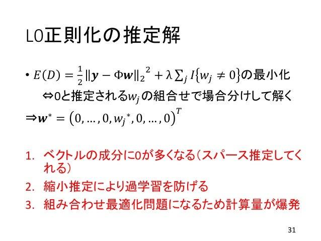 L0正則化の推定解 • 𝐸 𝐷 = 1 2 𝒚 − Φ𝒘 2 2 + λ 𝑗 𝐼 𝑤𝑗 ≠ 0 の最小化 ⇔0と推定される𝑤𝑗の組合せで場合分けして解く ⇒𝒘∗ = 0, … , 0, 𝑤𝑗 ∗, 0, … , 0 𝑇 1. ベクトルの成分に0...
