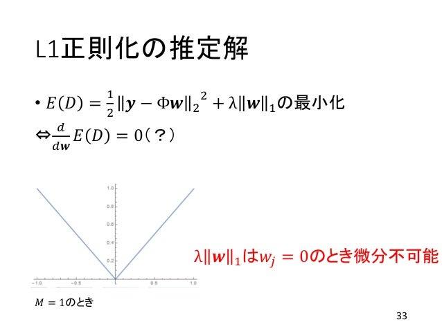 L1正則化の推定解 • 𝐸 𝐷 = 1 2 𝒚 − Φ𝒘 2 2 + λ 𝒘 1の最小化 ⇔ 𝑑 𝑑𝒘 𝐸 𝐷 = 0(?) 33 λ 𝒘 1は𝑤𝑗 = 0のとき微分不可能 𝑀 = 1のとき