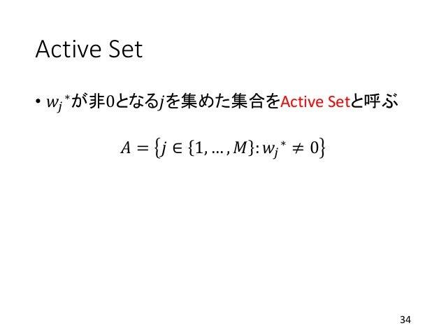Active Set • 𝑤𝑗 ∗が非0となる𝑗を集めた集合をActive Setと呼ぶ 𝐴 = 𝑗 ∈ 1, … , 𝑀 : 𝑤𝑗 ∗ ≠ 0 34
