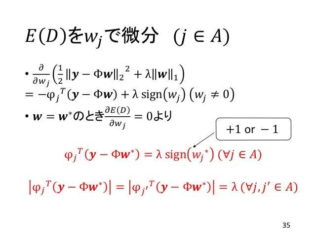 𝐸 𝐷 を𝑤𝑗で微分 (𝑗 ∈ 𝐴) • 𝜕 𝜕𝑤 𝑗 1 2 𝒚 − Φ𝒘 2 2 + λ 𝒘 1 = −φ 𝑗 𝑇 𝒚 − Φ𝒘 + λ sign 𝑤𝑗 𝑤𝑗 ≠ 0 • 𝒘 = 𝒘∗のとき 𝜕𝐸 𝐷 𝜕𝑤 𝑗 = 0より φ 𝑗 𝑇 𝒚 ...