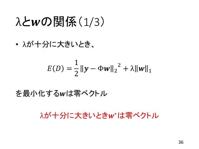 λと𝒘の関係(1/3) • λが十分に大きいとき、 𝐸 𝐷 = 1 2 𝒚 − Φ𝒘 2 2 + λ 𝒘 1 を最小化する𝒘は零ベクトル λが十分に大きいとき𝒘∗は零ベクトル 36