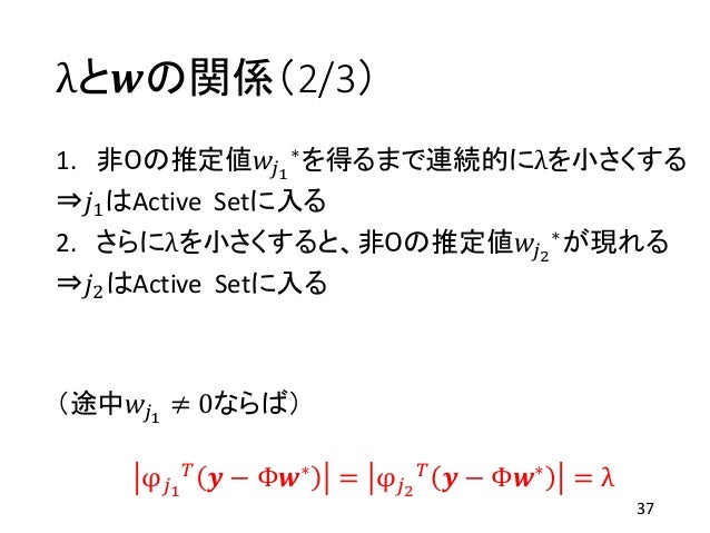 λと𝒘の関係(2/3) 1. 非0の推定値𝑤𝑗1 ∗を得るまで連続的にλを小さくする ⇒𝑗1はActive Setに入る 2. さらにλを小さくすると、非0の推定値𝑤𝑗2 ∗が現れる ⇒𝑗2はActive Setに入る (途中𝑤𝑗1 ≠ 0なら...