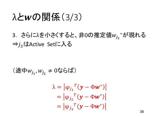 λと𝒘の関係(3/3) 3. さらにλを小さくすると、非0の推定値𝑤𝑗3 ∗が現れる ⇒𝑗3はActive Setに入る (途中𝑤𝑗1 , 𝑤𝑗2 ≠ 0ならば) λ = φ 𝑗1 𝑇 𝒚 − Φ𝒘∗ = φ 𝑗2 𝑇 𝒚 − Φ𝒘∗ = φ ...