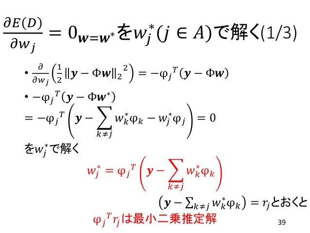 𝜕𝐸 𝐷 𝜕𝑤 𝑗 = 0 𝒘=𝒘∗を𝑤𝑗 ∗ (𝑗 ∈ 𝐴)で解く(1/3) • 𝜕 𝜕𝑤 𝑗 1 2 𝒚 − Φ𝒘 2 2 = −φ 𝑗 𝑇 𝒚 − Φ𝒘 • −φ 𝑗 𝑇 𝒚 − Φ𝒘∗ = −φ 𝑗 𝑇 𝒚 − 𝑘≠𝑗 𝑤 𝑘 ∗ φ ...