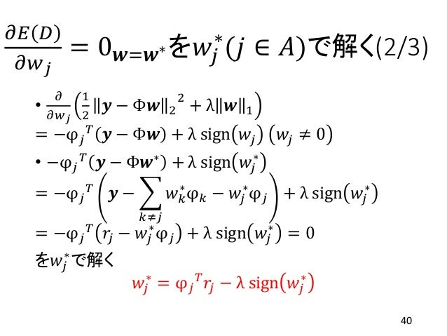 𝜕𝐸 𝐷 𝜕𝑤 𝑗 = 0 𝒘=𝒘∗を𝑤𝑗 ∗ (𝑗 ∈ 𝐴)で解く(2/3) • 𝜕 𝜕𝑤 𝑗 1 2 𝒚 − Φ𝒘 2 2 + λ 𝒘 1 = −φ 𝑗 𝑇 𝒚 − Φ𝒘 + λ sign 𝑤𝑗 𝑤𝑗 ≠ 0 • −φ 𝑗 𝑇 𝒚 − Φ𝒘...
