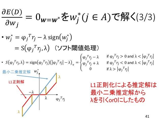 𝜕𝐸 𝐷 𝜕𝑤 𝑗 = 0 𝒘=𝒘∗を𝑤𝑗 ∗ (𝑗 ∈ 𝐴)で解く(3/3) • 𝑤𝑗 ∗ = φ 𝑗 𝑇 𝑟𝑗 − λ sign 𝑤𝑗 ∗ = S φ 𝑗 𝑇 𝑟𝑗, λ (ソフト閾値処理) • 𝑆 φ 𝑗 𝑇 𝑟𝑗, λ = sign φ...