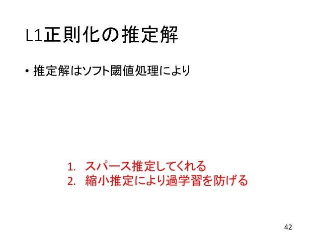 L1正則化の推定解 • 推定解はソフト閾値処理により 42 1. スパース推定してくれる 2. 縮小推定により過学習を防げる