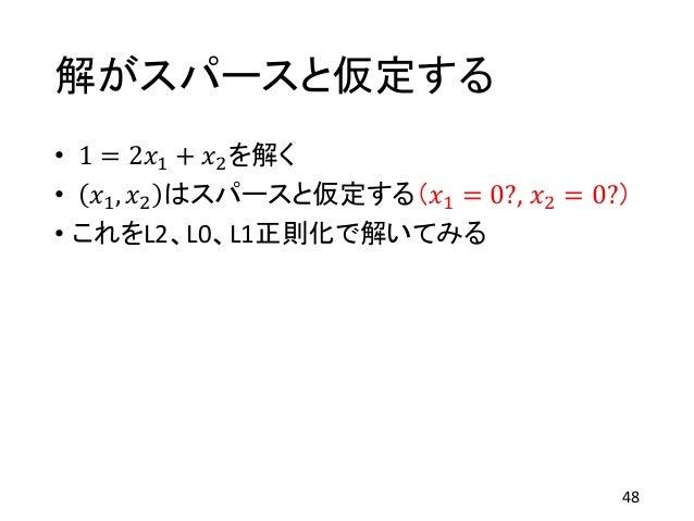 解がスパースと仮定する • 1 = 2𝑥1 + 𝑥2を解く • 𝑥1, 𝑥2 はスパースと仮定する(𝑥1 = 0?, 𝑥2 = 0?) • これをL2、L0、L1正則化で解いてみる 48