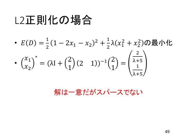 L2正則化の場合 • 𝐸 𝐷 = 1 2 1 − 2𝑥1 − 𝑥2 2 + 1 2 λ 𝑥1 2 + 𝑥2 2 の最小化 • 𝑥1 𝑥2 ∗ = (λI + 2 1 2 1 )−1 2 1 = 2 λ+5 1 λ+5 解は一意だがスパースでない...