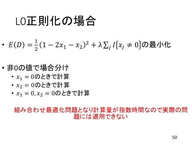 L0正則化の場合 • 𝐸 𝐷 = 1 2 1 − 2𝑥1 − 𝑥2 2 + λ 𝑗 𝐼 𝑥𝑗 ≠ 0 の最小化 • 非0の値で場合分け • 𝑥1 = 0のときで計算 • 𝑥2 = 0のときで計算 • 𝑥1 = 0, 𝑥2 = 0のときで計算 組...